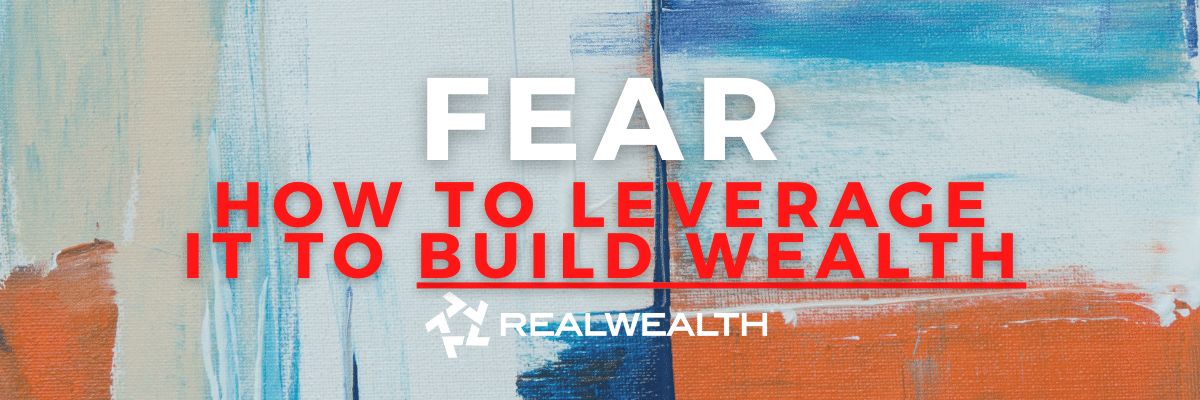How To Overcome Fear & Leverage It To Build Wealth